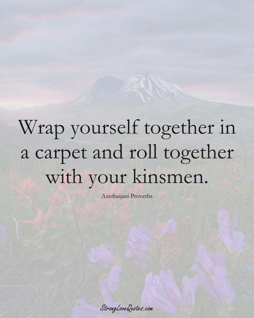 Wrap yourself together in a carpet and roll together with your kinsmen. (Azerbaijani Sayings);  #AsianSayings