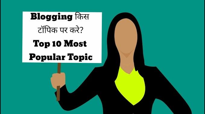 Blogging किस टॉपिक पर करे? Top 10 Most Popular Topic.