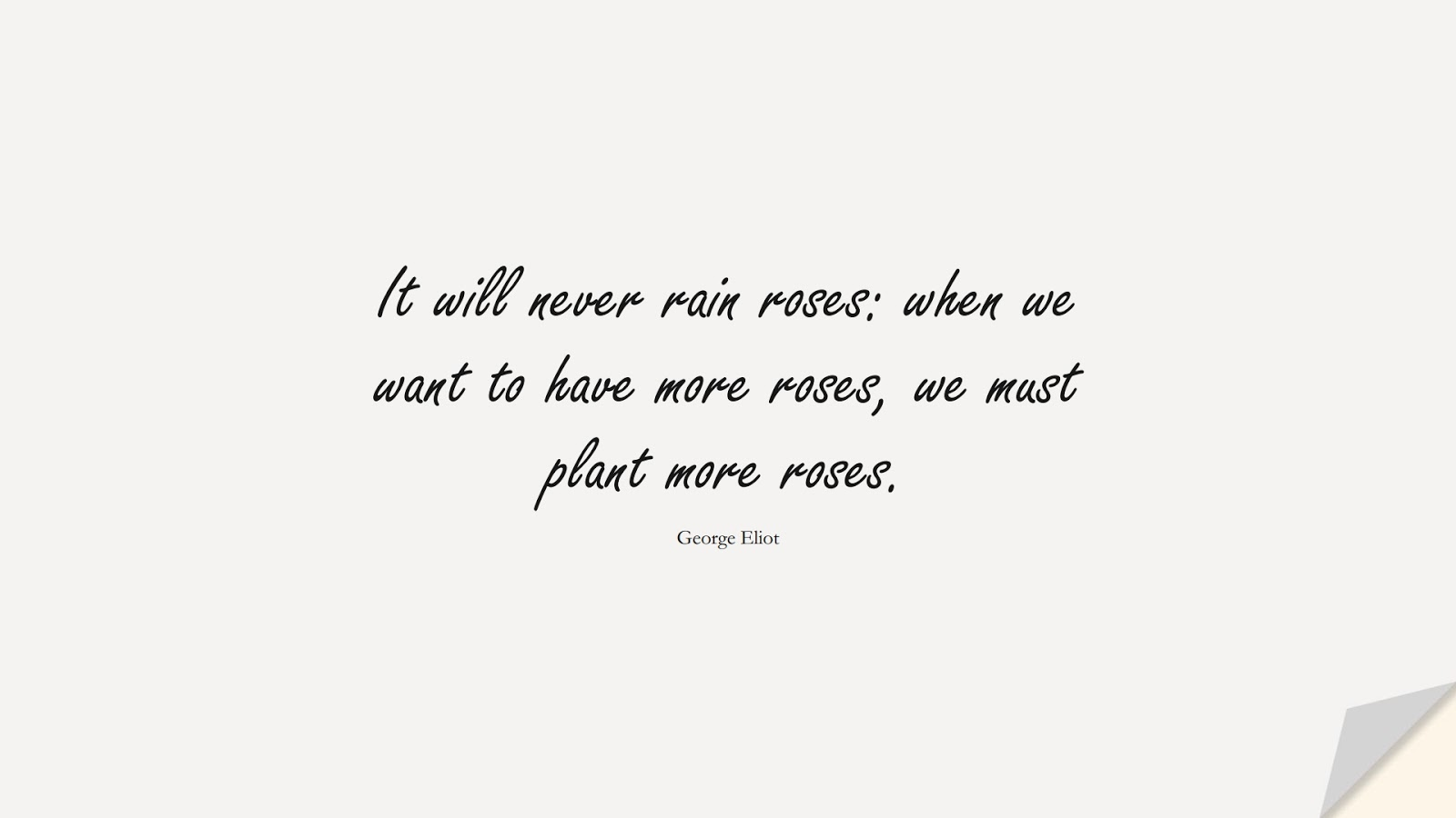It will never rain roses: when we want to have more roses, we must plant more roses. (George Eliot);  #SadLoveQuotes