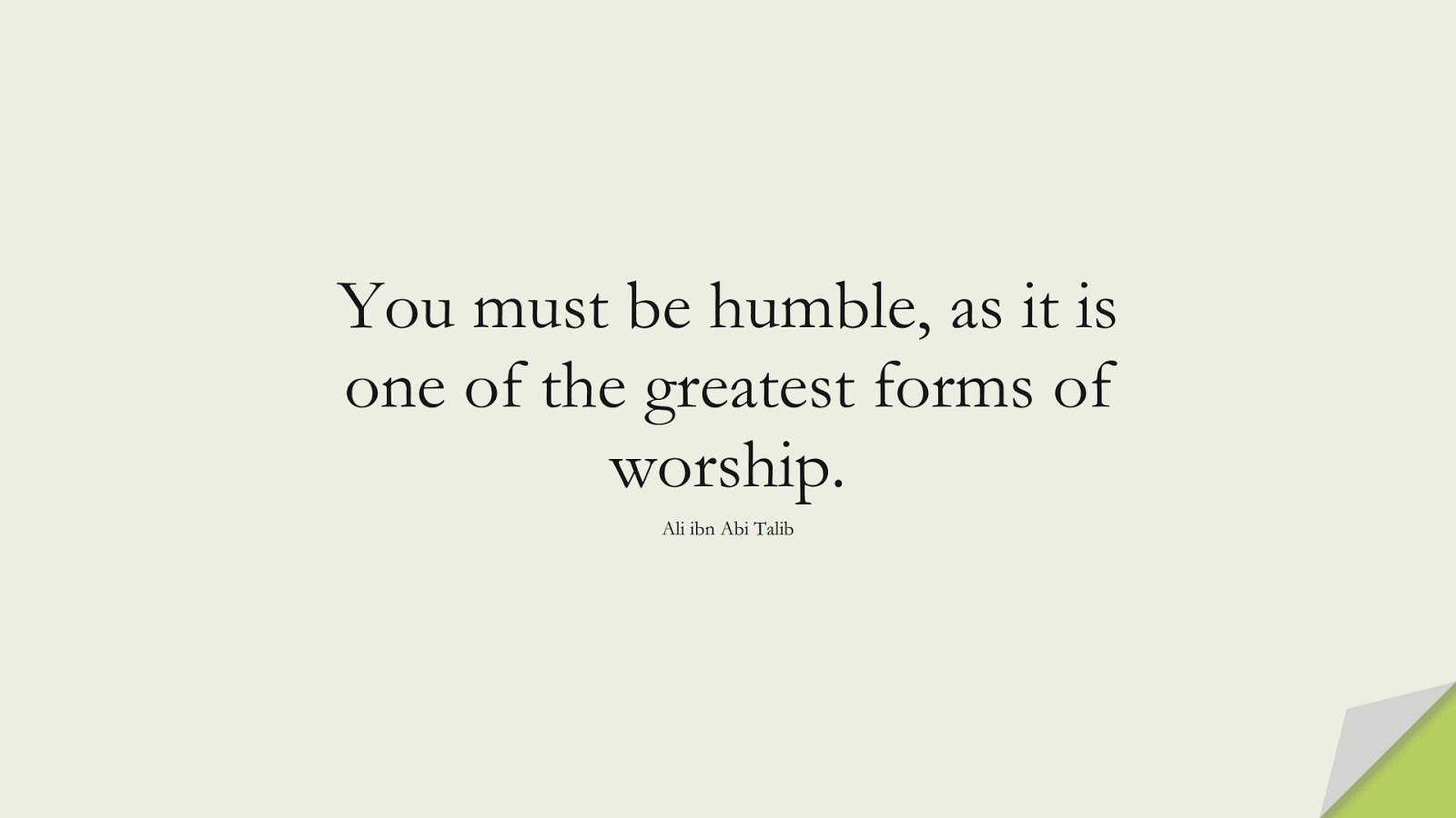 You must be humble, as it is one of the greatest forms of worship. (Ali ibn Abi Talib);  #AliQuotes