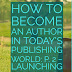 How to Become an Author in Today's Publishing World: P. 2 – Launching Forward