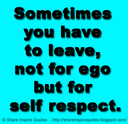 Self Respect Quotes Magnificent Sometimes You Have To Leave Not For Ego But For Self Respect