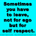 Sometimes you have to leave, not for ego but for self respect.