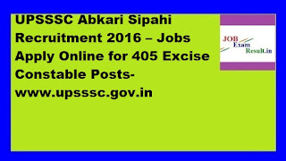 UPSSSC Abkari Sipahi Recruitment 2016 – Jobs Apply Online for 405 Excise Constable Posts-www.upsssc.gov.in