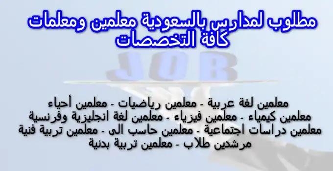 مطلوب مدرسين ومدرسات للسعودية كافة التخصصات