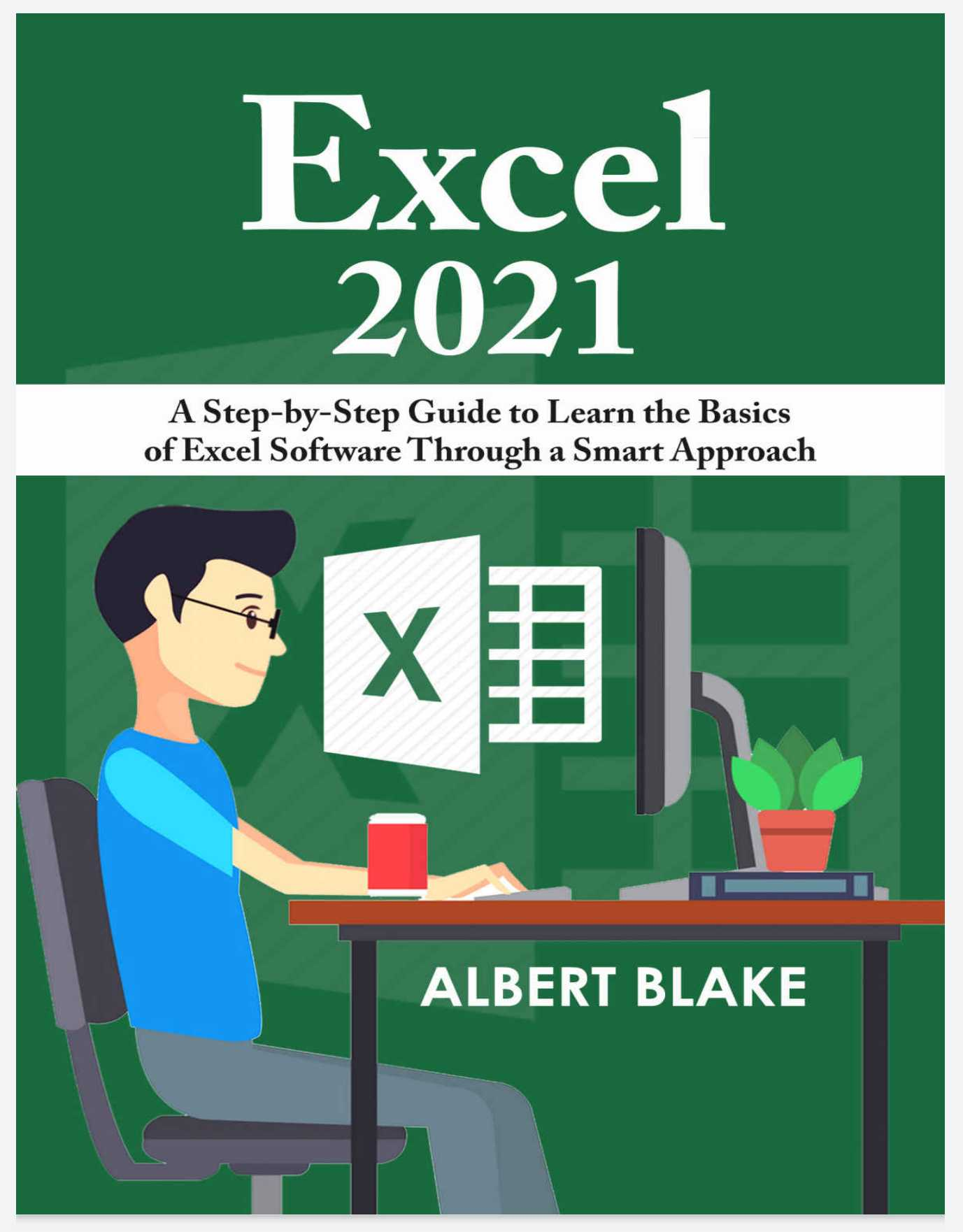 Excel 2021: A Step-by-Step Guide to Learn the Basics of Excel Software Through a Smart Approach