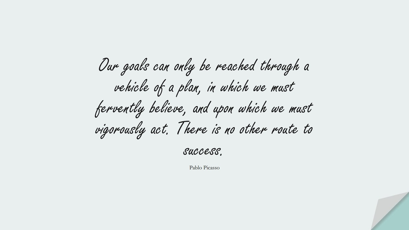 Our goals can only be reached through a vehicle of a plan, in which we must fervently believe, and upon which we must vigorously act. There is no other route to success. (Pablo Picasso);  #HardWorkQuotes
