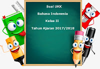 Soal UKK / UAS Bahasa Indonesia Kelas 2 Semester 2 Terbaru Tahun Ajaran 2017/2018