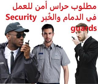 وظائف السعودية مطلوب حراس أمن للعمل في الدمام والخُبر Security guards