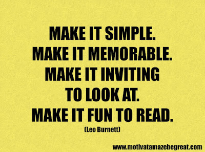 """Life Quotes About Success: """"Make it simple. Make it memorable. Make it inviting to look at. Make it fun to read."""" - Leo Burnett"""