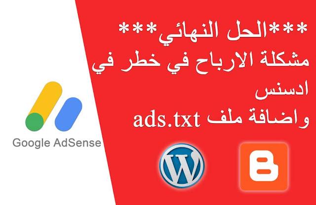 الحل النهائي لمشكلة الارباح في خطر في ادسنس وشرح اضافة ملف ads.txt لبلوجر و ورد برس.