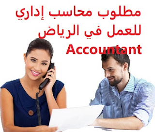An administrative accountant is required to work in Riyadh  To work for a contracting company in Riyadh  Education: Accounting  Experience: At least five years of work in the field  Salary: to be determined after the interview