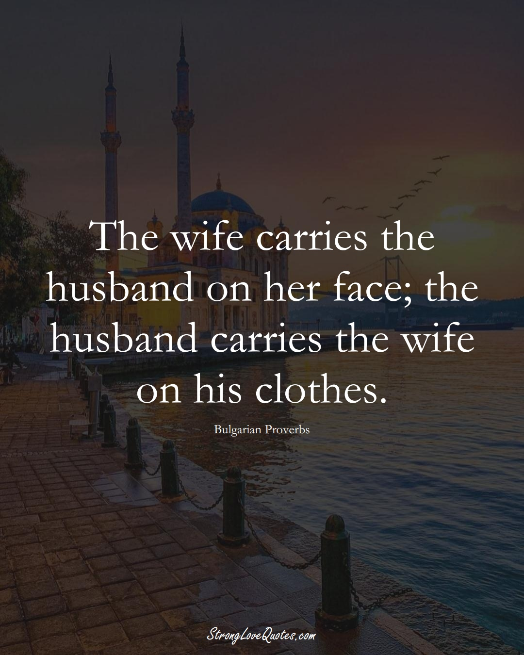 The wife carries the husband on her face; the husband carries the wife on his clothes. (Bulgarian Sayings);  #EuropeanSayings