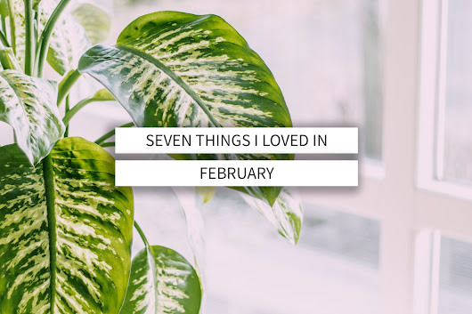 Seven Things I Loved In February