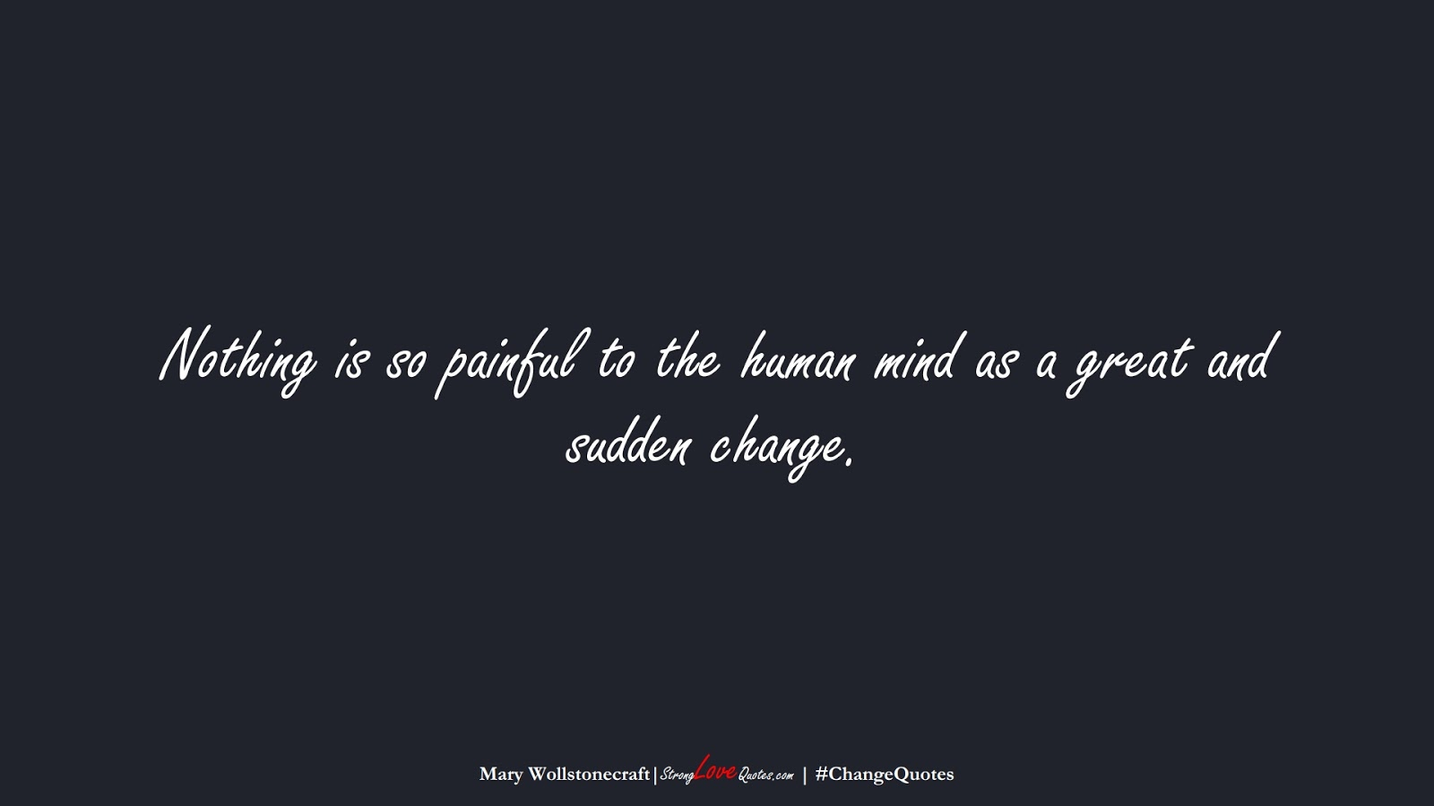 Nothing is so painful to the human mind as a great and sudden change. (Mary Wollstonecraft);  #ChangeQuotes