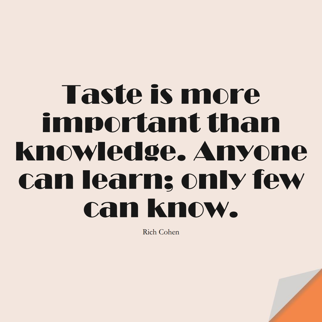 Taste is more important than knowledge. Anyone can learn; only few can know. (Rich Cohen);  #LearningQuotes