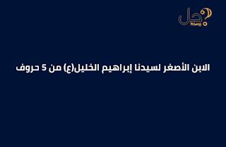 الابن الأصغر لسيدنا إبراهيم الخليل(ع) من 5 حروف