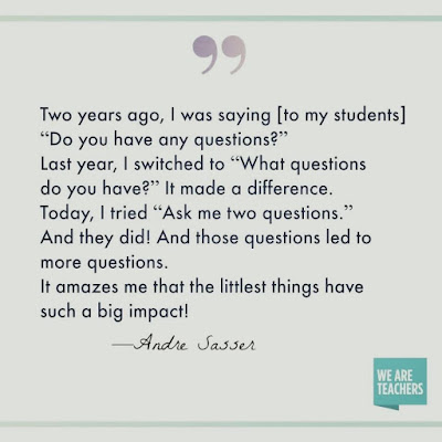 """Two years ago I was saying to my students, """"Do you have any questions?"""" Last year I switched to """"What questions do you have?"""" It made a difference. Today I tried, """"Ask two questions."""" And they did! And those questions led to more questions. It amazes me that the littlest things have such a big impact!"""" from Andre Sasser of We are Teachers"""