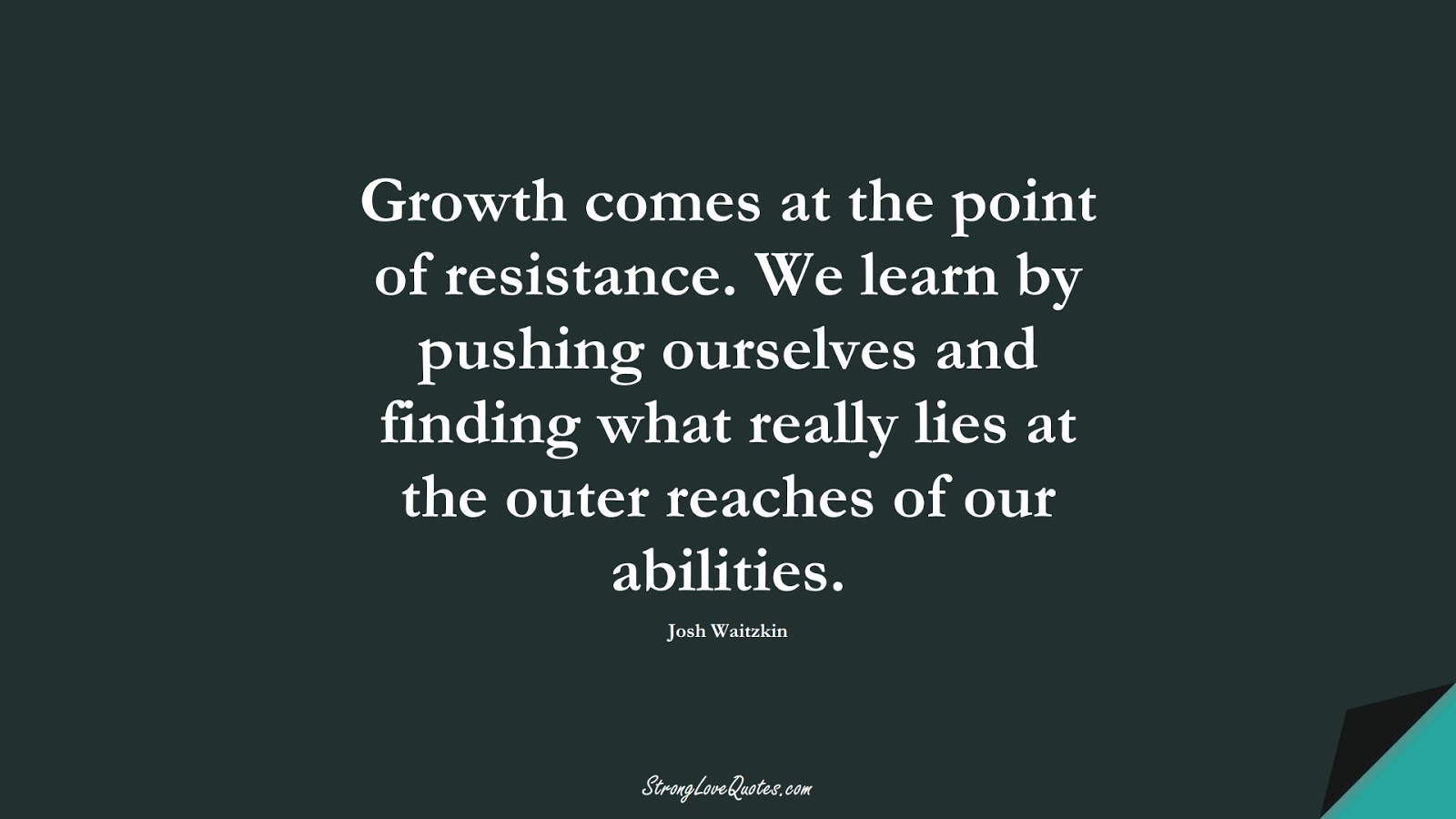 Growth comes at the point of resistance. We learn by pushing ourselves and finding what really lies at the outer reaches of our abilities. (Josh Waitzkin);  #LearningQuotes
