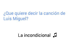 Significado de la canción La Incondicional de Luis Miguel.