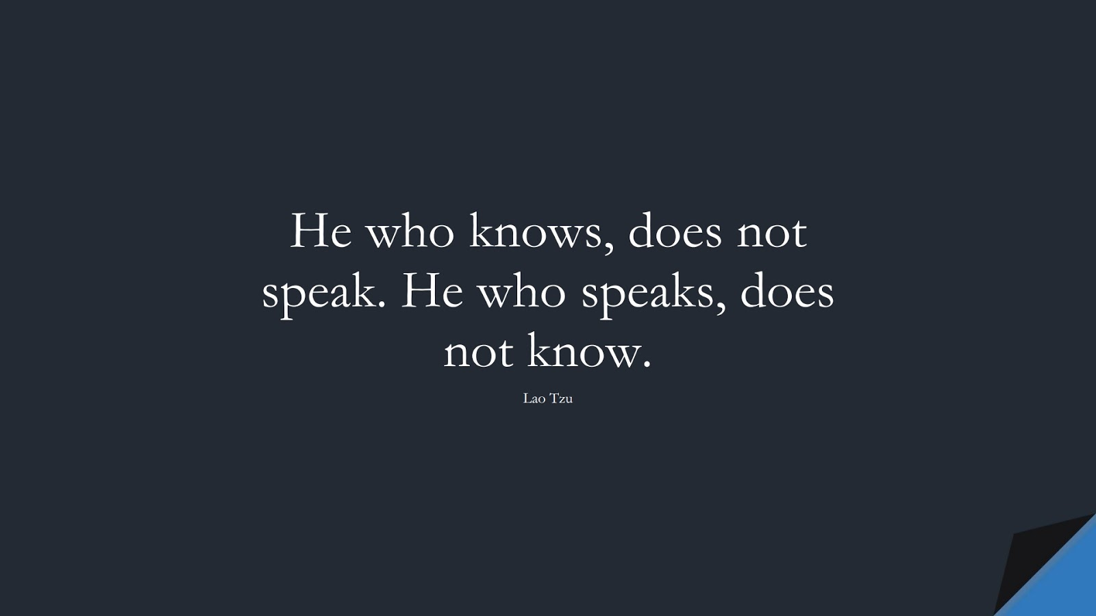 He who knows, does not speak. He who speaks, does not know. (Lao Tzu);  #ShortQuotes