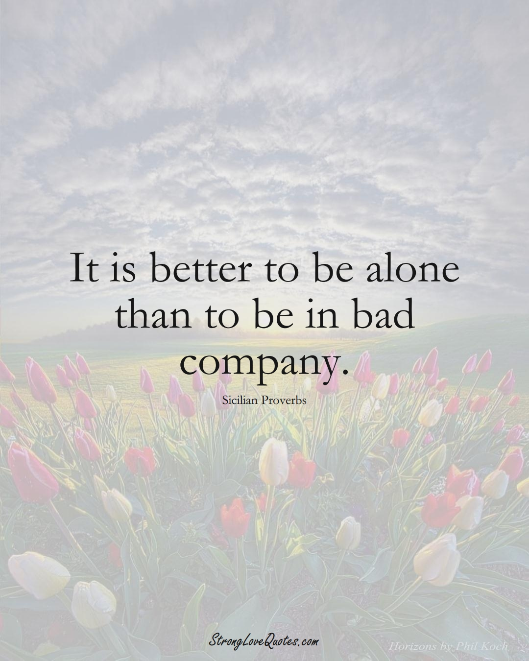 It is better to be alone than to be in bad company. (Sicilian Sayings);  #EuropeanSayings