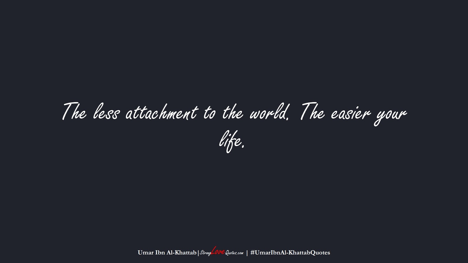 The less attachment to the world. The easier your life. (Umar Ibn Al-Khattab);  #UmarIbnAl-KhattabQuotes