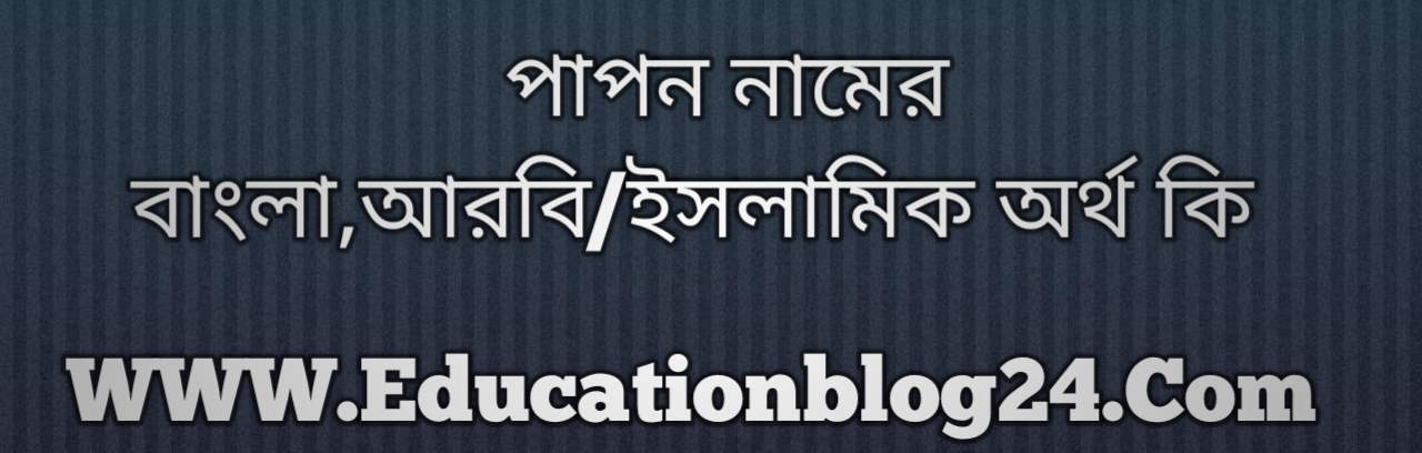 Papon name meaning in Bengali, পাপন নামের অর্থ কি, পাপন নামের বাংলা অর্থ কি, পাপন নামের ইসলামিক অর্থ কি, পাপন কি ইসলামিক /আরবি নাম