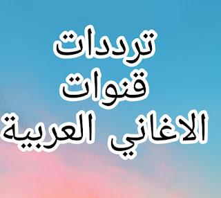 أحدث الترددات لكافة قنوات الاغاني العربية على النايل سات والعرب سات 2020-2021