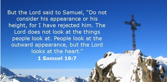 "But the Lord said to Samuel, ""Do not consider his appearance or his height, for I have rejected him. The Lord does not look at the things people look at. People look at the outward appearance, but the Lord looks at the heart."""