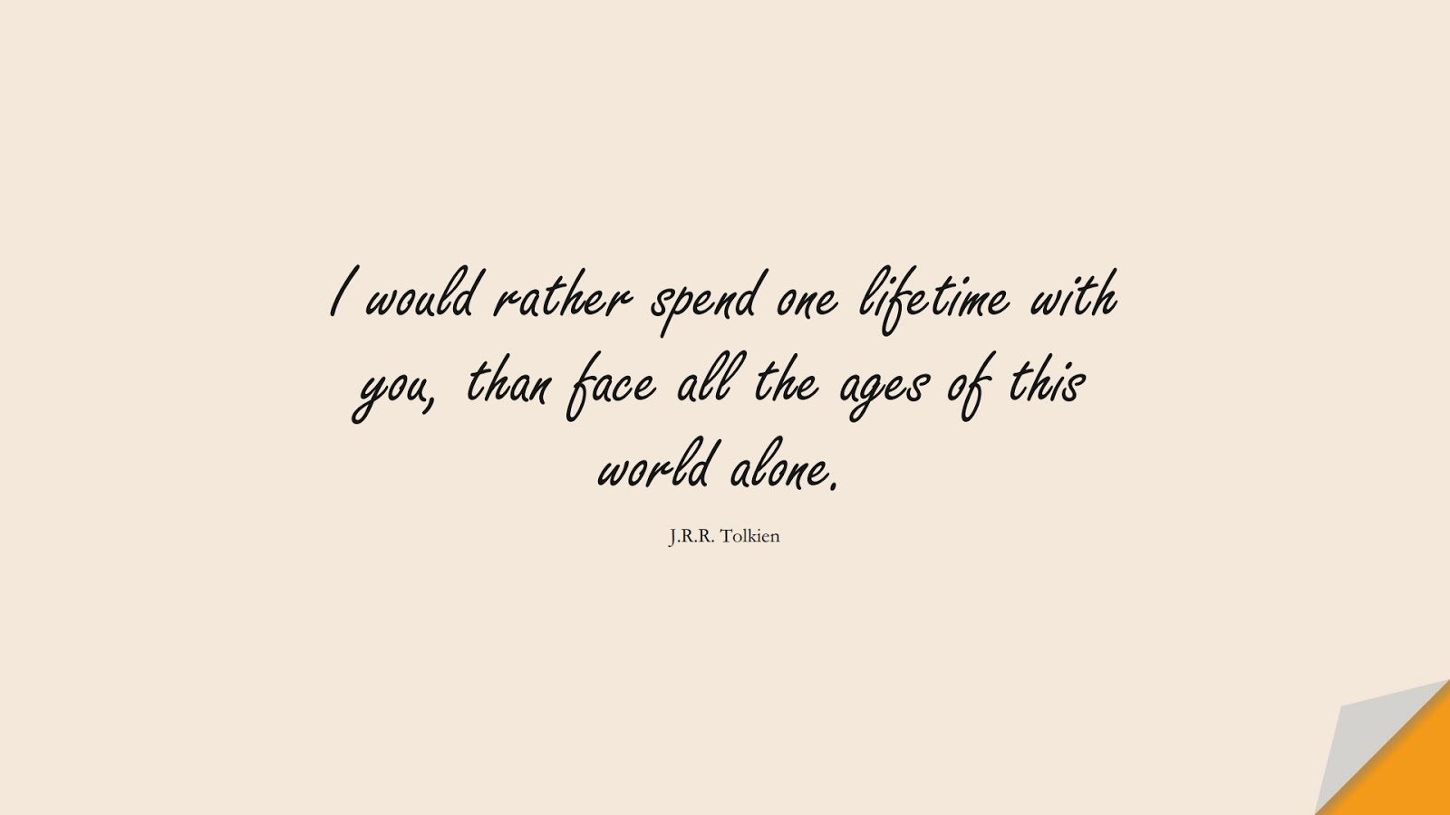 I would rather spend one lifetime with you, than face all the ages of this world alone. (J.R.R. Tolkien);  #LoveQuotes