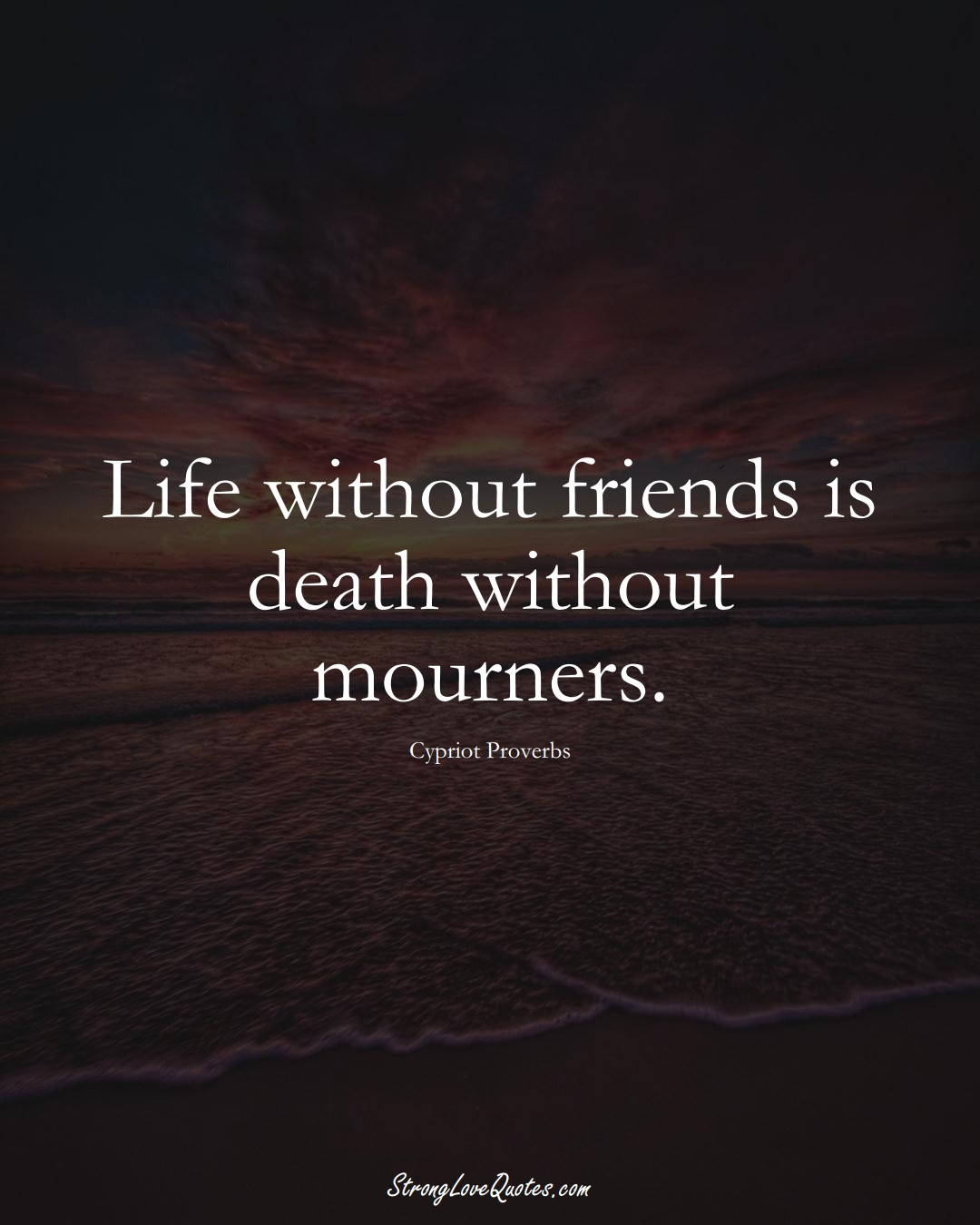 Life without friends is death without mourners. (Cypriot Sayings);  #MiddleEasternSayings