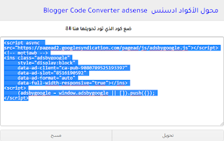 "You can use the code converter to modify encoding that does not accept the template, such as adsense codes or computers, or to add codes in blog comments.    Code Converter is a device that enables you to change via codes to suit your blogging stage, for example, change via Google Adsense promotion codes and HTML / JavaScript devices used in the Blogger stage to add them to your layout and make them fully optimized.  The most effective way to use Code Converter adsense Add the code you need to change, and at this point, click the ""Convert"" button, the code will be changed, and you can use the ""unambiguous"" catch in the dump. *   Blogger Code Converter adsense  After changing over the ideal code, you can choose it by pressing ctrl + An and repeating by pressing ctrl + c or from the mouse and using it as you like.  The changed code is used within the HTML / JavaScript formatting tools or within your layout code in the HTML Blogger stage  Convert the code of the Adsense ad unit code The Adsense code converter is one of the most important tools for changing the adsense code to html code, as you probably know in the event that we need to include adsense code within the html layout once while it says that this option is unreasonable for formatting and we will not recognize it, and it will obviously remain without Understand what is happening and find an answer to this topic. The problem that you find as you see is a very annoying problem, but in the blog about nabil ktb informatics, we will provide you with a device to convert Adsense code or the external adsense default converter to add to the blog without getting an inappropriate word."