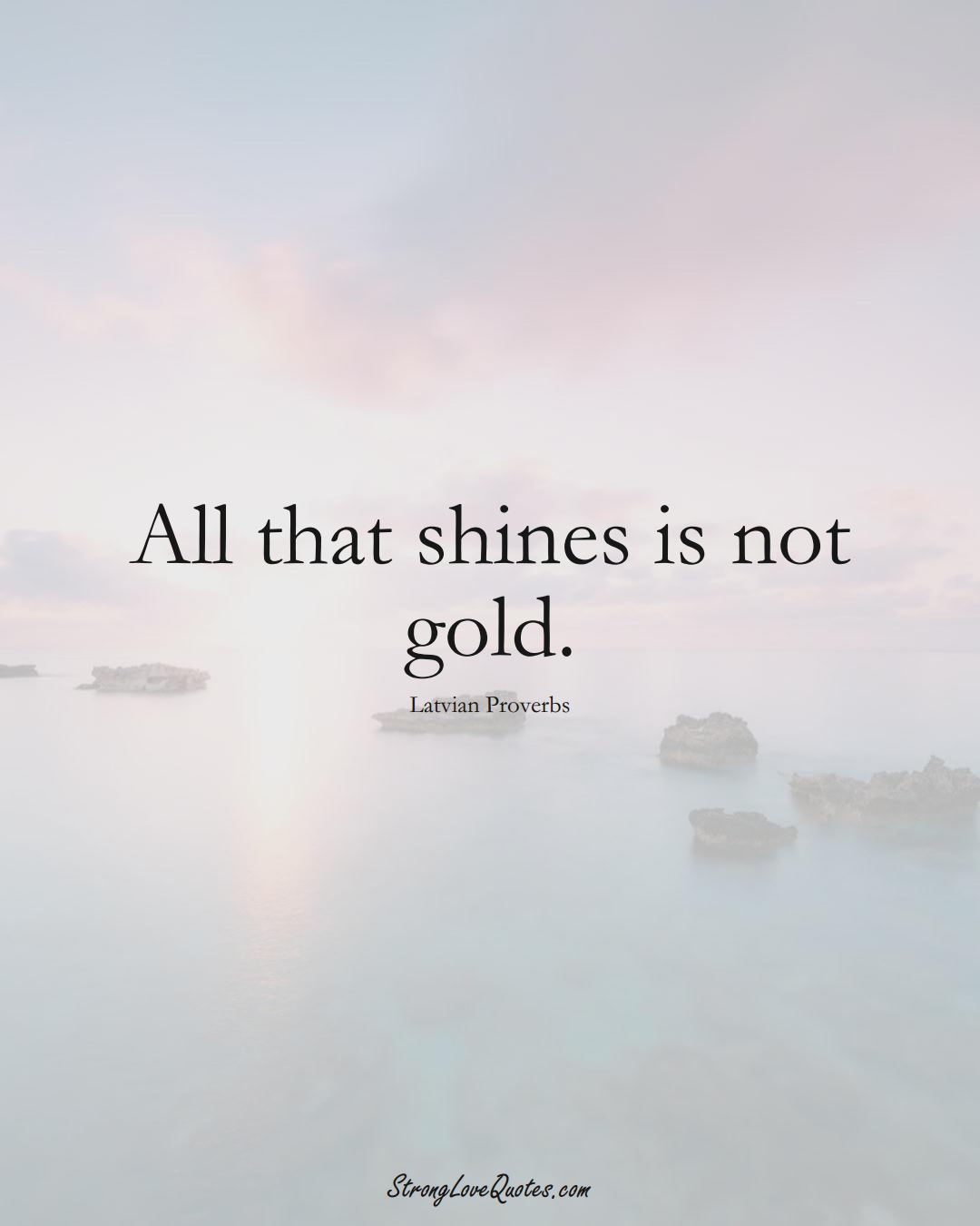 All that shines is not gold. (Latvian Sayings);  #EuropeanSayings