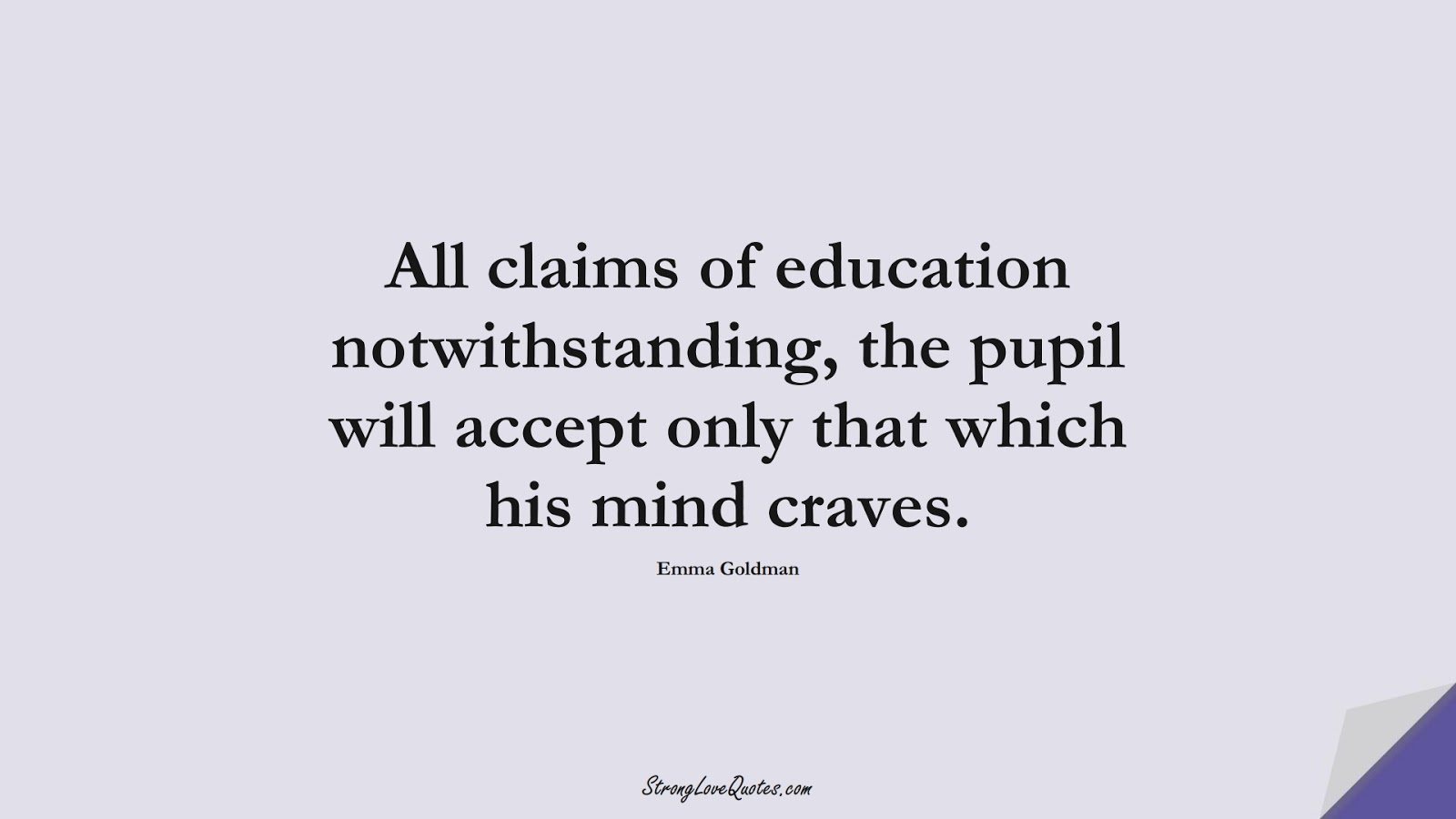 All claims of education notwithstanding, the pupil will accept only that which his mind craves. (Emma Goldman);  #EducationQuotes