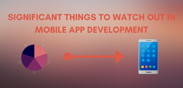 Significant Things To Watch Out In Mobile App Development