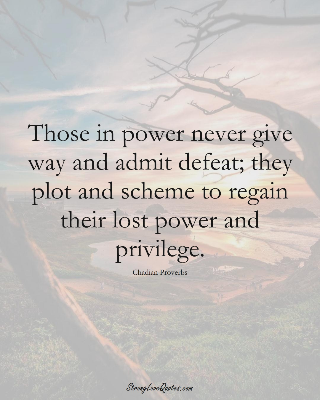 Those in power never give way and admit defeat; they plot and scheme to regain their lost power and privilege. (Chadian Sayings);  #AfricanSayings