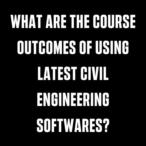 What Are The Course Outcomes Of Using Latest Civil Engineering Softwares?