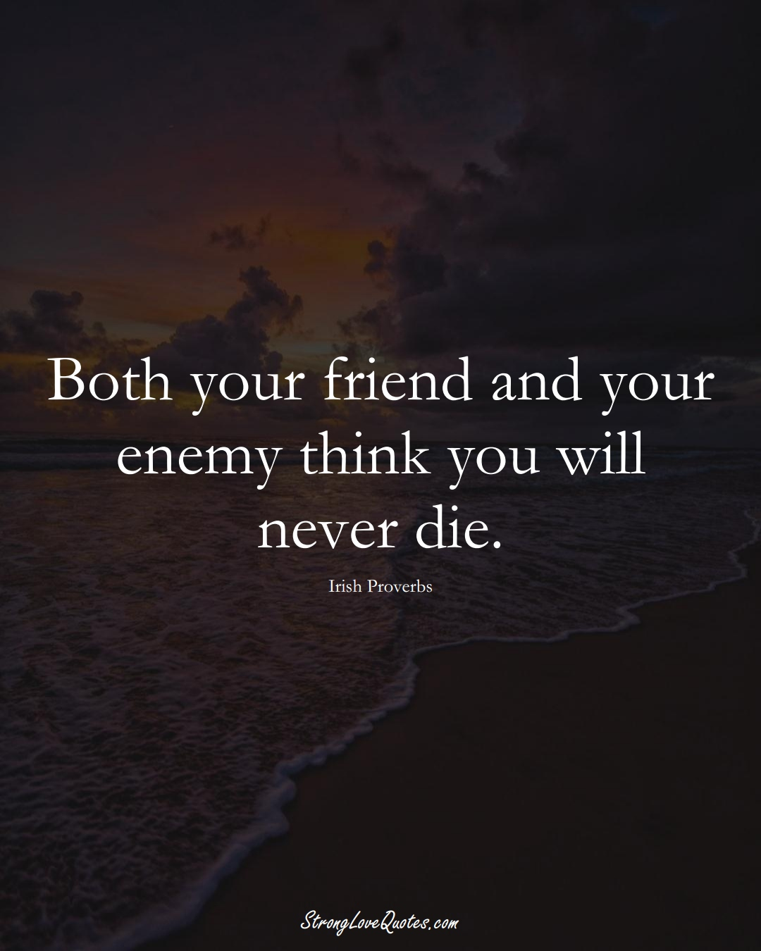 Both your friend and your enemy think you will never die. (Irish Sayings);  #EuropeanSayings