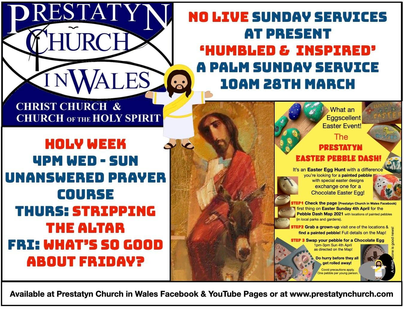 "Image containing text and images. Text reads: ""No live Sunday services at present. ""Humbled & Inspired"" - A Palm Sunday Service - 10 AM 28th March. Holy Week 4PM Wed - Sun Unanswered Prayer Course. Thurs: Stripping The Altar. Fri: What's so good about Friday?"" Available at Prestatyn Church in Wales Facebook & Youtube  Pages or at www.prestatynchurch.com."""