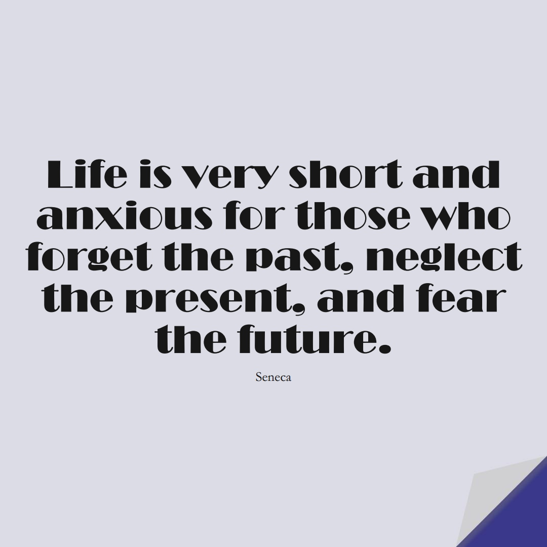 Life is very short and anxious for those who forget the past, neglect the present, and fear the future. (Seneca);  #FearQuotes
