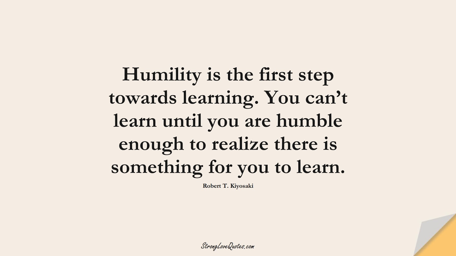 Humility is the first step towards learning. You can't learn until you are humble enough to realize there is something for you to learn. (Robert T. Kiyosaki);  #LearningQuotes