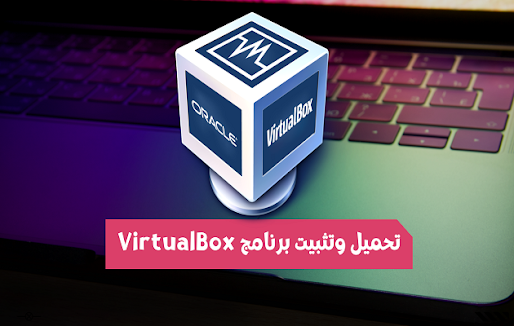 تحميل وتثبيت برنامج VirtualBox لعمل أنظمة وهمية على الكمبيوتر
