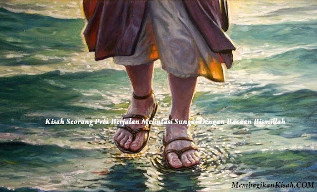 Kisah Seorang Pria Berjalan Melintasi Sungai Dengan Bacaan Bismillah