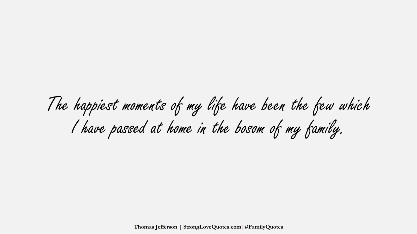 The happiest moments of my life have been the few which I have passed at home in the bosom of my family. (Thomas Jefferson);  #FamilyQuotes