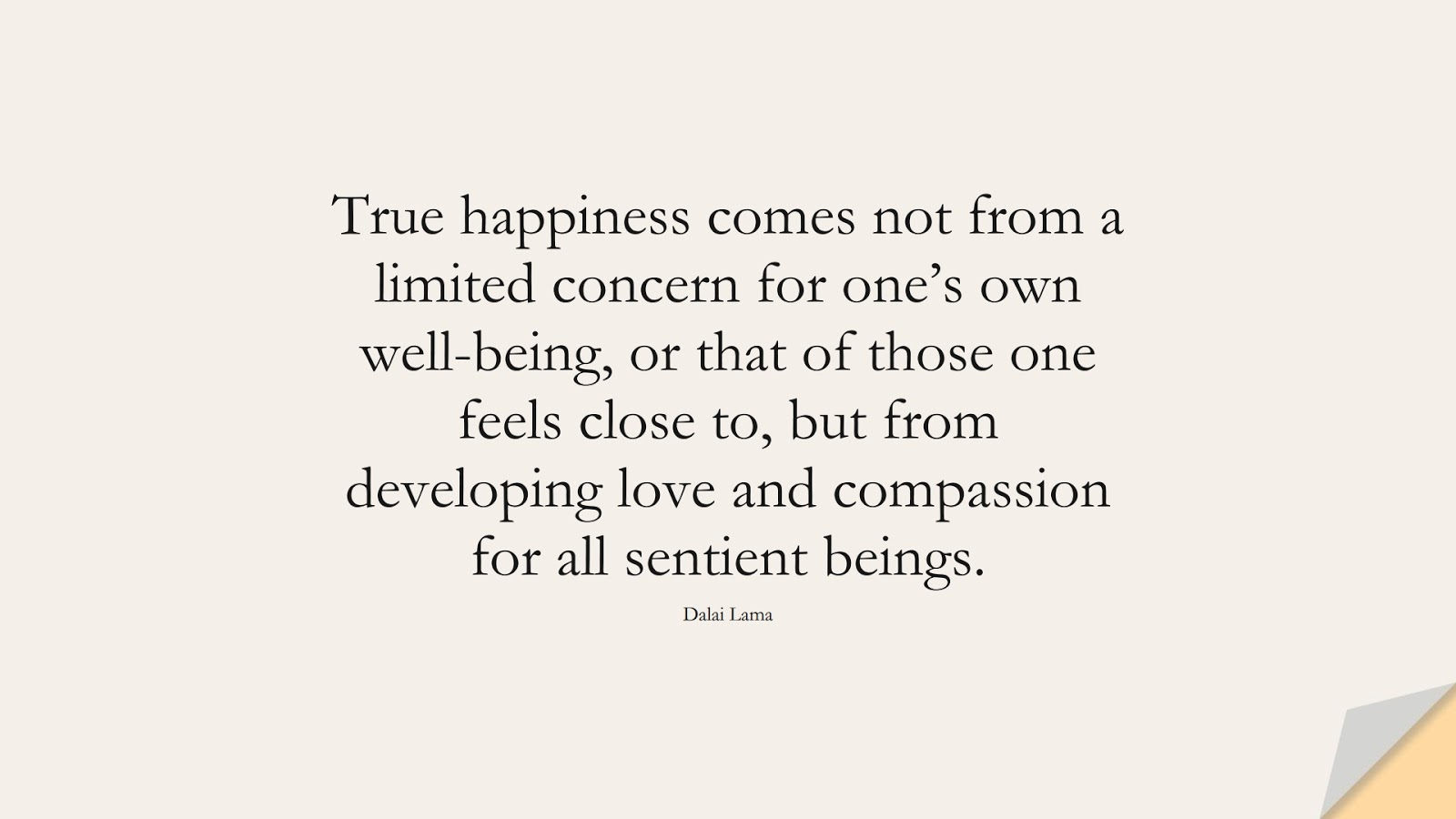True happiness comes not from a limited concern for one's own well-being, or that of those one feels close to, but from developing love and compassion for all sentient beings. (Dalai Lama);  #HappinessQuotes
