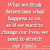 What we think determines what happens to us, so if we want to change our lives, we need to stretch our minds. ~Wayne Dyer