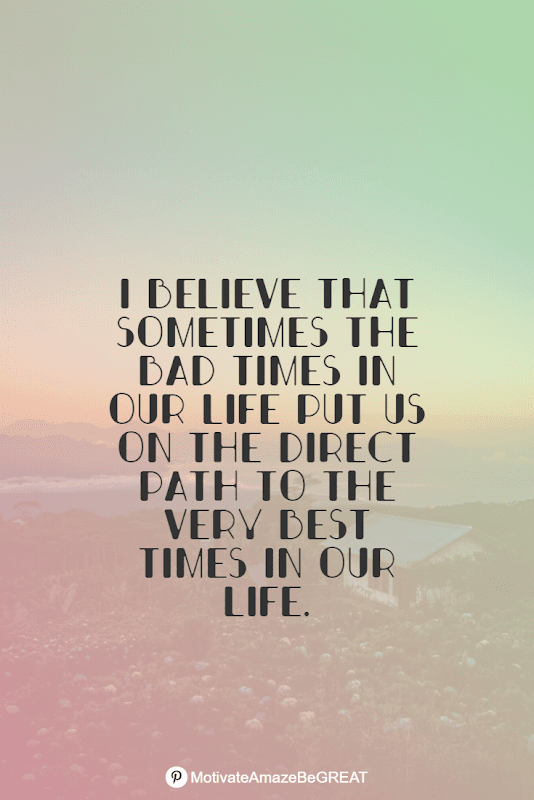 """Positive Mindset Quotes And Motivational Words For Bad Times: """"I believe that sometimes the bad times in our life put us on the direct path to the very best times in our life."""""""