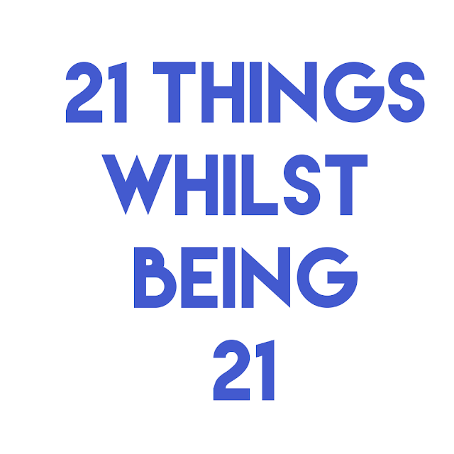 21 Things Whilst 21 | Lifestyle