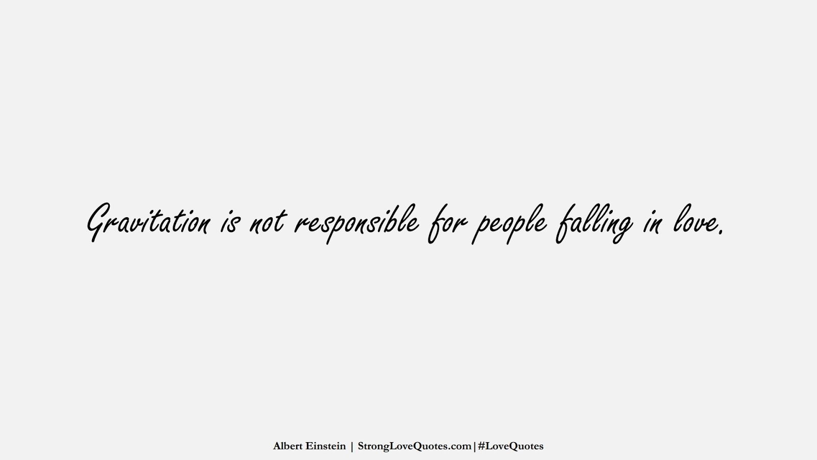 Gravitation is not responsible for people falling in love. (Albert Einstein);  #LoveQuotes